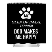 My Glen Of Imaal Terrier Makes Me Happy Shower Curtain