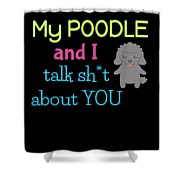 My Poodle And I Talk Sh T About You Shower Curtain