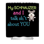 My Schanuzer And I Talk Sh T About You Shower Curtain