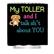My Toller And I Talk Sh T About You Shower Curtain