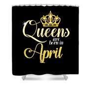 Queens Are Born In April Women Girl Birthday Celebration  Shower Curtain