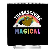 Thanksgiving Is Magical Shower Curtain