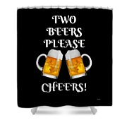 Two Beers Please Cheers Funny Beer Festival Tee Shirt Shower Curtain