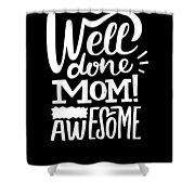 Well Done Mom I Am Awesome Funny Humor Mothers Day Shower Curtain