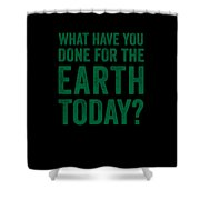 What Have You Done For Earth Today Shower Curtain