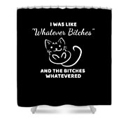 Whatever Bitches Cat Shower Curtain