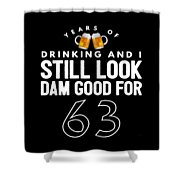 Years Of Drinking And I Still Look Dam Good For 63 Shower Curtain