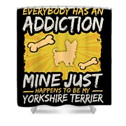 Yorkshire Terrier Funny Dog Addiction Shower Curtain