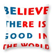 Believe There Is Good In The World Throw Pillow