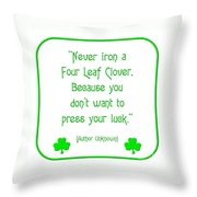 Never Iron A Four Leaf Clover Because You Dont Want To Press Your Luck Throw Pillow