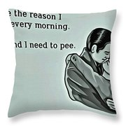 Reason For Getting Up Throw Pillow