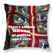 There's Nothing That A Day Of Quilting Won't Cure Throw Pillow