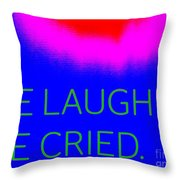 We Laughed We Cried Throw Pillow