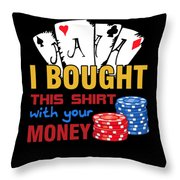 Bought This Shirt With Your Poker Money Throw Pillow
