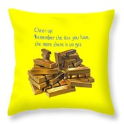 Cheer Up Remember The Less You Have, The More There Is To Get Throw Pillow