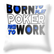 Born To Play Poker Forced To Go To Work Poker Player Gambling Throw Pillow