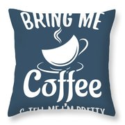 Bring Me Coffee And Tell Me Im Pretty Throw Pillow