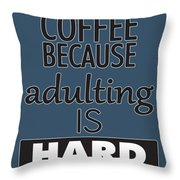 Coffee Because Adulting Is Hard Throw Pillow