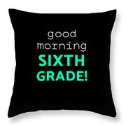 Good Morning Sixth Grade Light Funny Sixth Grade Gift 6th Teacher Appreciation Throw Pillow