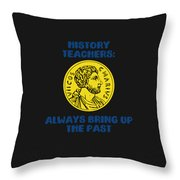 History Teachers Always Bring Up The Past History Student Throw Pillow
