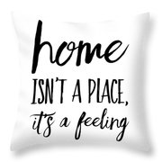 Home Isn't A Place It's A Feeling Throw Pillow