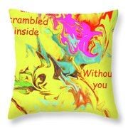 I Feel All Scrambled Inside Without You Throw Pillow