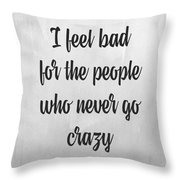 I Feel Bad For The People Who Never Go Crazy Throw Pillow