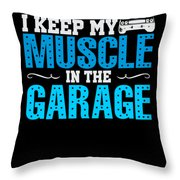 I Keep My Muscle In The Garage Throw Pillow