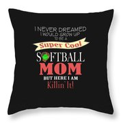 I Never Dreamed I Would Grow Up To Be A Super Cool Softball Mom But Here I Am Killing It Throw Pillow