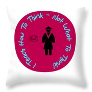 I Teach How To Think Not What To Think  Gift For A Teacher Throw Pillow