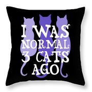 I Was Normal 3 Cats Ago 5 Throw Pillow