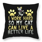 I Work Hard So My Cat Can Live A Better Life Throw Pillow