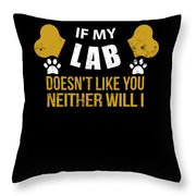If My Lab Doesn T Like You Throw Pillow