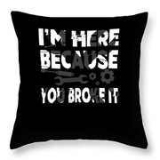 Im Here Because You Broke It Mechanic Throw Pillow