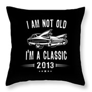 Im Not Old Im A Classic Since 2013 Birthday Gift Throw Pillow