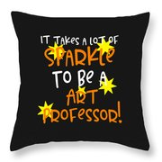It Takes A Lot Of Sparkle To Be A Art Professor Throw Pillow