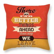There Are Far Better Things Ahead Throw Pillow