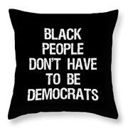 Black People Dont Have To Be Democrats Throw Pillow