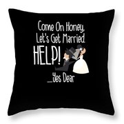 Come On Honey Lets Get Married Help Funny Throw Pillow