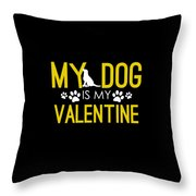 Cute And Funny My Dog Is My Valentine Throw Pillow