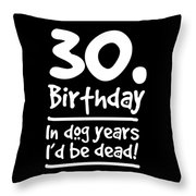 Dog Shirt 30 Birthday In Dog Years Id Be Dead Gift Tee Throw Pillow