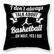 Dont Always Talk About Basketball Oh Wait Yes I Do Throw Pillow
