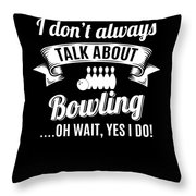 Dont Always Talk About Bowling Oh Wait Yes I Do Throw Pillow