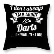 Dont Always Talk About Darts Oh Wait Yes I Do Throw Pillow