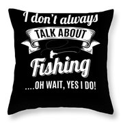 Dont Always Talk About Fishing Oh Wait Yes I Do Throw Pillow
