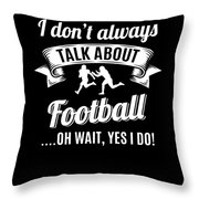 Dont Always Talk About Football Oh Wait Yes I Do Throw Pillow