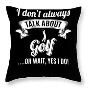 Dont Always Talk About Golf Oh Wait Yes I Do Throw Pillow