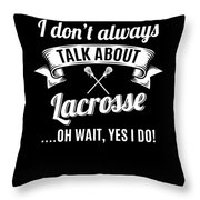 Dont Always Talk About Lacrosse Oh Wait Yes I Do Throw Pillow