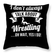 Dont Always Talk About Pro Wrestling Oh Wait Yes I Do Throw Pillow