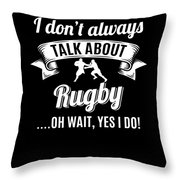 Dont Always Talk About Rugby Oh Wait Yes I Do Throw Pillow